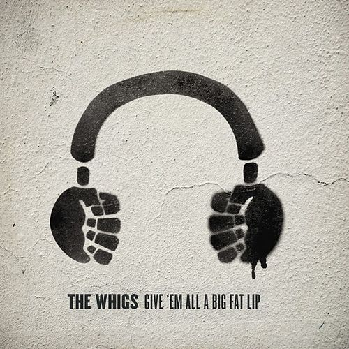 Give 'Em All a Big Fat Lip by The Whigs