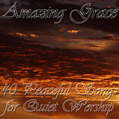 Amazing Grace: 40 Peaceful Songs for Quiet Worship by Christian Music Experts