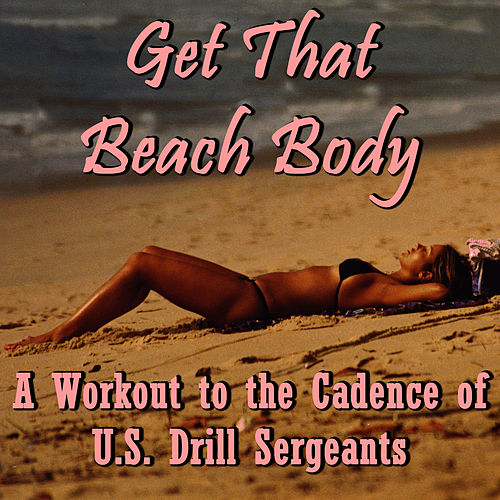 Get That Beach Body: A Workout to the Cadence of U.S. Drill Sergeants by U.S. Drill Sergeant Field Recordings