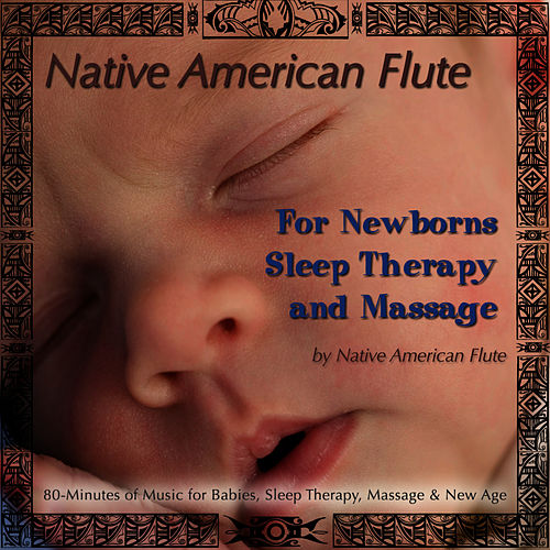 Native American Flute For Newborns, Sleep Therapy & Massage (80 Minutes of Music for Babies, Sleep Therapy, Massage & New Age) by Native American Flute