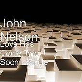 Love Has Come Too Soon - Single by John Nelson
