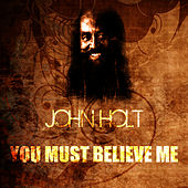 You Must Believe Me by John Holt
