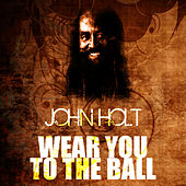Wear You To The Ball by John Holt