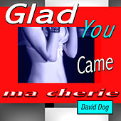 Glad You Came Ma Cherie by David Dog
