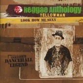 Reggae Anthology-Look How Me Sexy by Yellowman