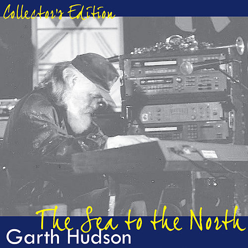 Collectors Edition: The Sea to the North by Garth Hudson