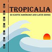 Tropicalia: 50 Exotic Hawaiian and Latin Songs by Various Artists