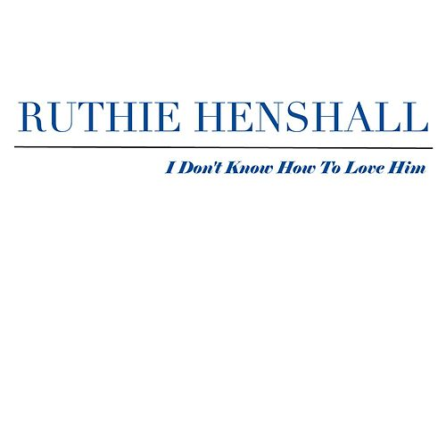 I Don't Know How To Love Him by Ruthie Henshall
