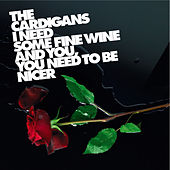 I Need Some Fine Wine And You, You Need To Be Nicer von The Cardigans
