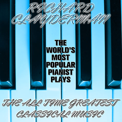 The World's Most Popular Pianist Plays the All Time Greatest Classical Music by Richard Clayderman