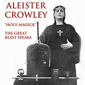 Aleister Crowley: Holy Magick - The Great Beast Speaks by Aleister Crowley
