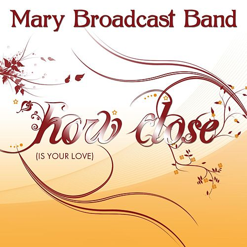 How Close (Is Your Love) by Mary Broadcast Band