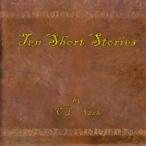 Ten Short Stories by C.L. Nash by Chuck Nash