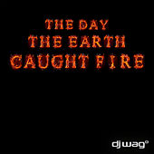 The Day the Earth Caught Fire 2012 by DJ Wag