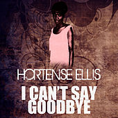 I Can't Say Goodbye by Hortense Ellis