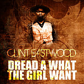 Dread A What The Girl Want by Clint Eastwood