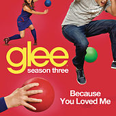 Because You Loved Me (Glee Cast Version) by Glee Cast