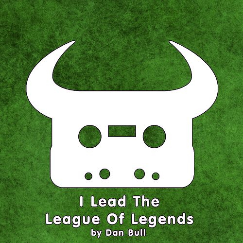 I Lead the League of Legends by Dan Bull