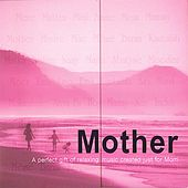 Mother- A Perfect Gift of Relaxing Music Created Just for Mom by Various Artists