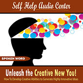 Unleash the Creative New You! (How To Develop Creative Abilities to Generate Highly Innovative Ideas) by Self Help Audio Center