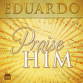 Praise Him by Eduardo