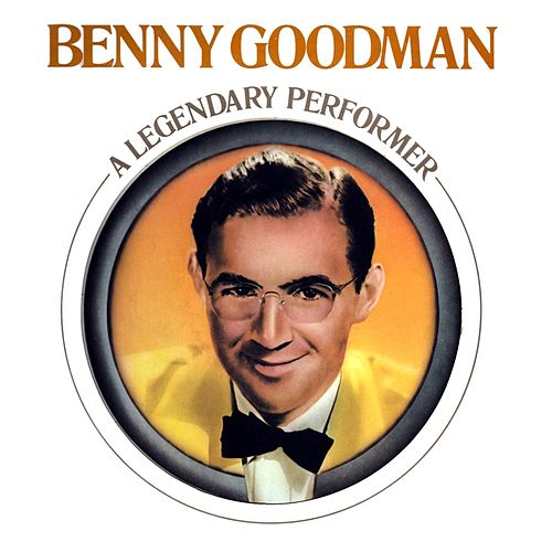 Benny Goodman - A Legendary Performer by Benny Goodman