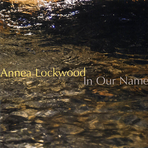 Annea Lockwood: In Our Name by Annea Lockwood