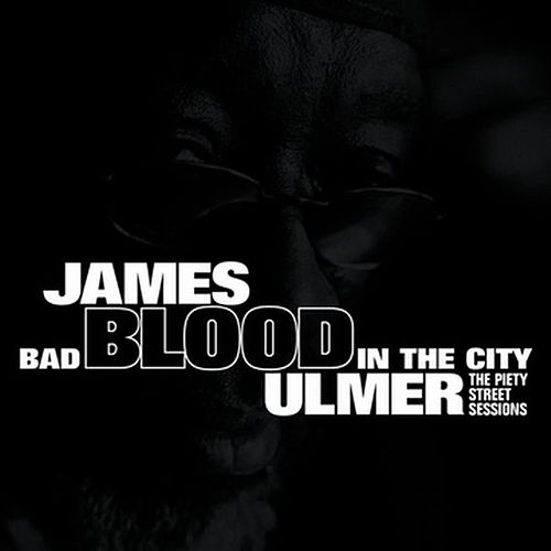 Bad Blood In The City: The Piety Street Sessions by James Blood Ulmer