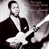 The Late Fantastically Great Elmore James by Elmore James
