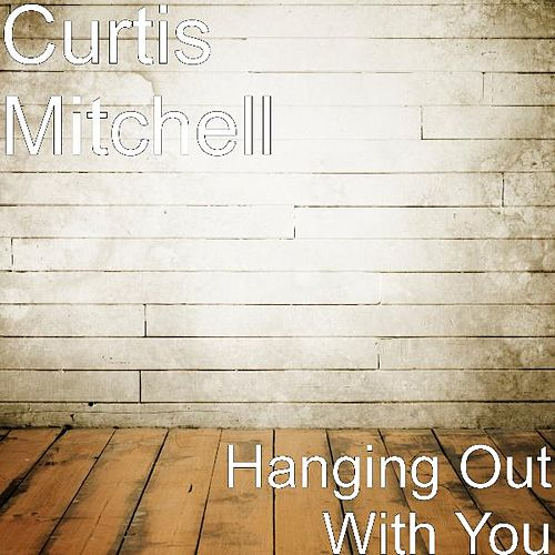 Hanging Out With You by Curtis Mitchell