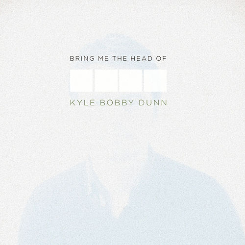 Bring Me The Head of Kyle Bobby Dunn by Kyle Bobby Dunn