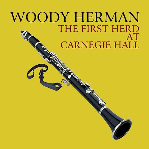 The First Herd At Carnegie Hall by Woody Herman