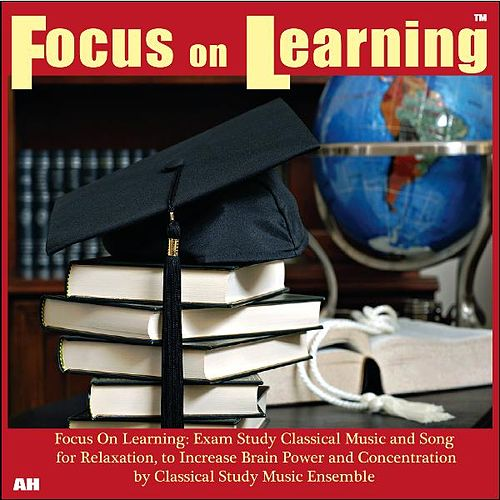 Focus On Learning: Exam Study Classical Music and Songs for Relaxation, to Increase Brain Power and Concentration by Classical Study Music Ensemble