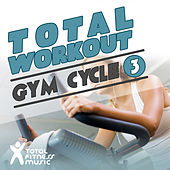 Total Workout : Gym Cycle 3 Ideal For Exercise Bikes, Spinning and Indoor Cycling by Various Artists