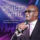 I'm Glad I Don't Look Like What I've Been Through by Bishop Richard