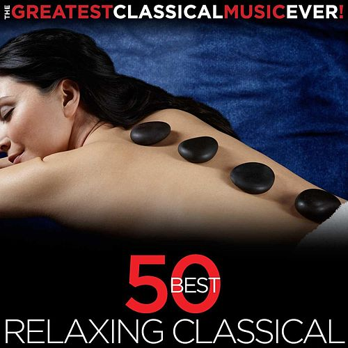 The Greatest Classical Music Ever! 50 Best Relaxing Classical by Various Artists
