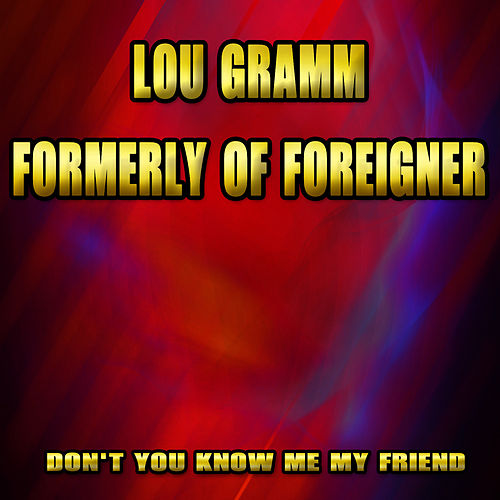 Don't You Know Me My Friend by Lou Gramm