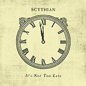 It's Not Too Late by Scythian