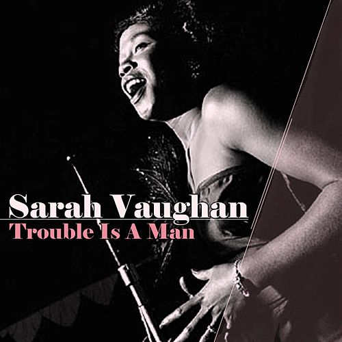 Trouble Is A Man by Sarah Vaughan