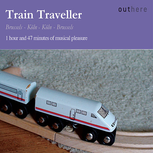 Train Traveller: Brussels-Köln, Köln-Brussels (1 Hour and 47 Minutes of Musical Pleasure) by Various Artists