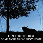 I Like It Better Here – Some More Music From Home by Various Artists