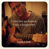 I Am Not an Animal, I Am a Songwriter by Mark Clark