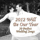 2012 Will Be Our Year: 30 Perfect Wedding Songs von Various Artists