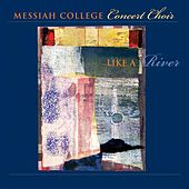 Messiah College Concert Choir: Like A River by Various Artists