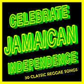 Celebrate Jamaican Independence: 30 Classic Reggae Songs by Various Artists