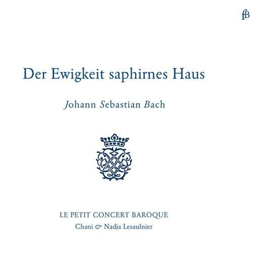 Bach: Der Ewigkeit Saphirnes Haus by Le Petit Concert Baroque