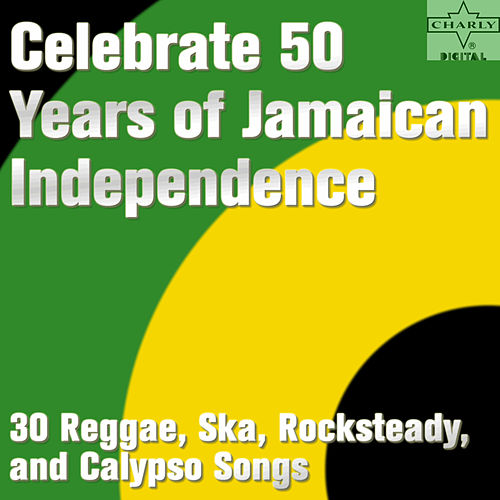 Celebrate 50 Years of Jamaican Independence: 30 Reggae, Ska, Rocksteady, and Calypso Songs by Various Artists
