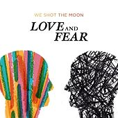 Love and Fear by We Shot The Moon