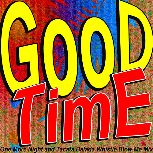 Good Time (One More Night and Tacata Balada Whistle Blow Me Mix) by Various Artists