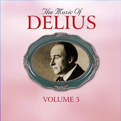 The Music Of Delius, The Early Recordings 1927-1948, Volume 5 by Various Artists